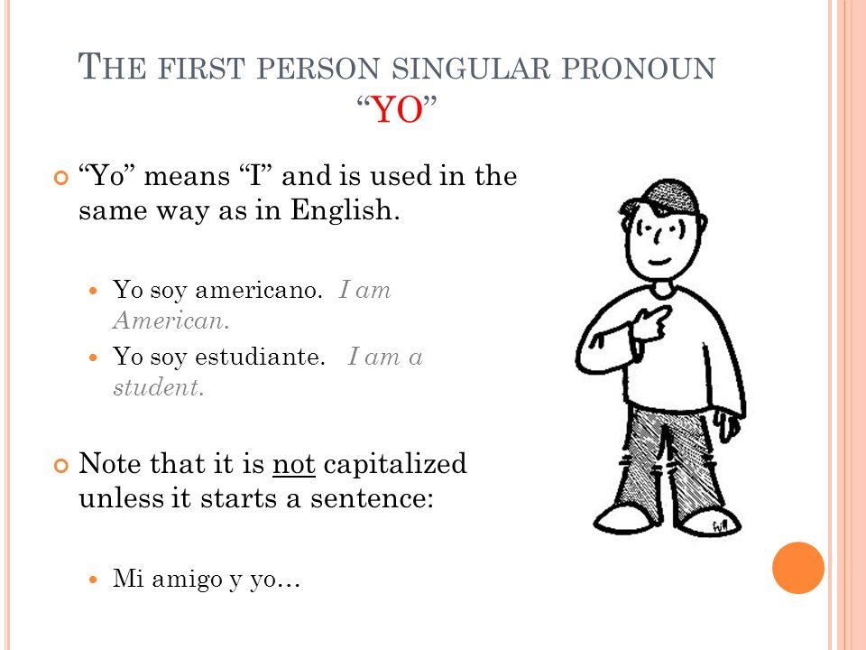 "T HE FIRST PERSON SINGULAR PRONOUN ""YO"" ""Yo"" means ""I"" and is used in the same way as in English. Yo soy americano. I am American. Yo soy estudiante."