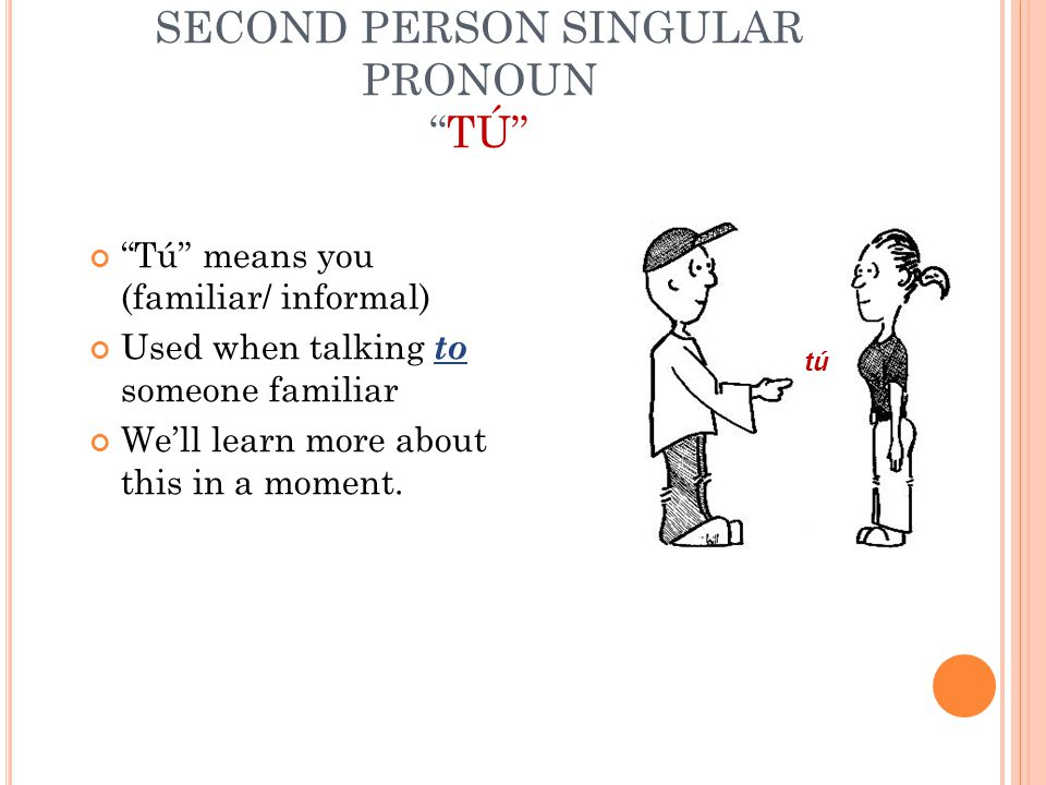 SECOND PERSON SINGULAR PRONOUN TÚ Tú means you (familiar/ informal) Used when talking to someone familiar We'll learn more about this in a moment.