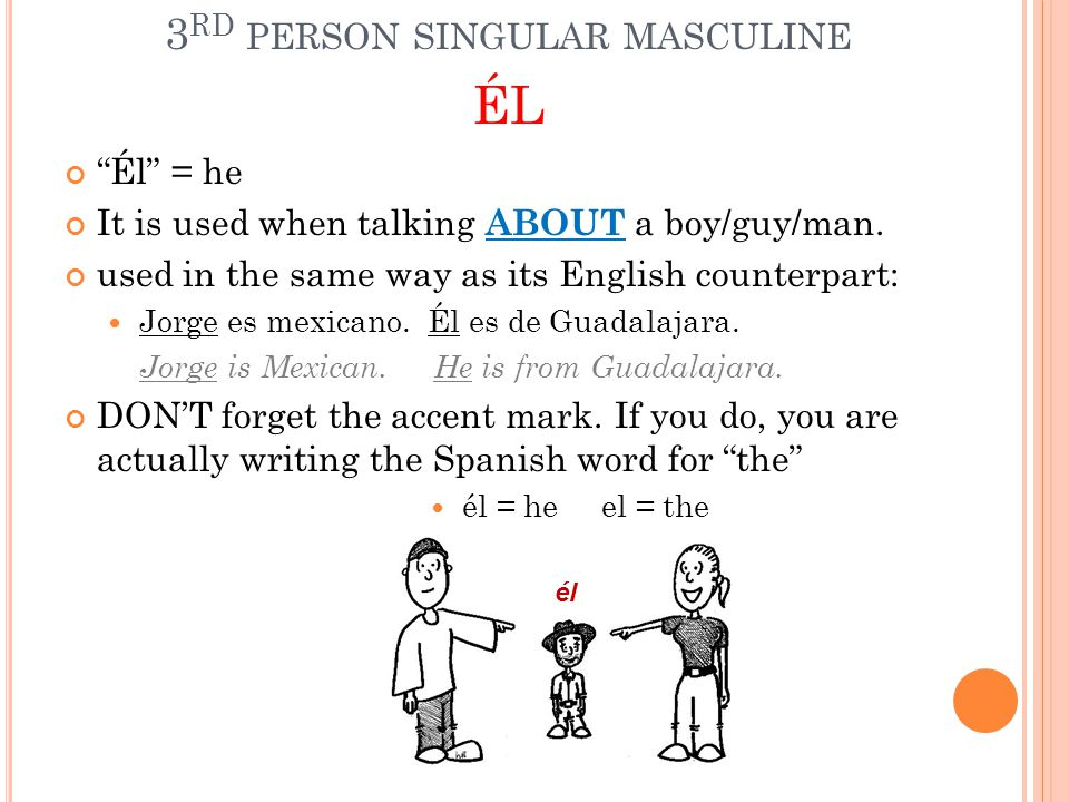 """3 RD PERSON SINGULAR MASCULINE ÉL """"Él"""" = he It is used when talking ABOUT a boy/guy/man. used in the same way as its English counterpart: Jorge es mex"""