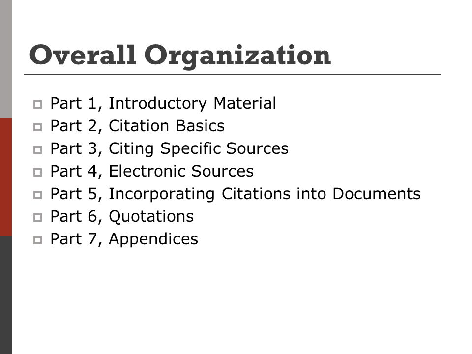 Overall Organization  Part 1, Introductory Material  Part 2, Citation Basics  Part 3, Citing Specific Sources  Part 4, Electronic Sources  Part 5