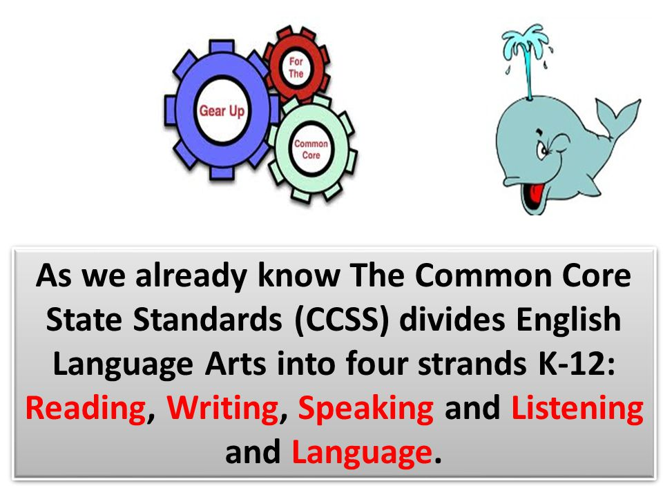 As we already know The Common Core State Standards (CCSS) divides English Language Arts into four strands K-12: Reading, Writing, Speaking and Listeni