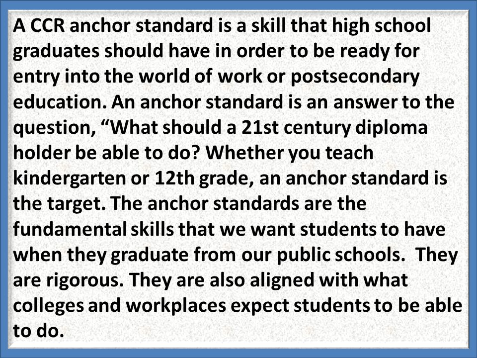 A CCR anchor standard is a skill that high school graduates should have in order to be ready for entry into the world of work or postsecondary educati