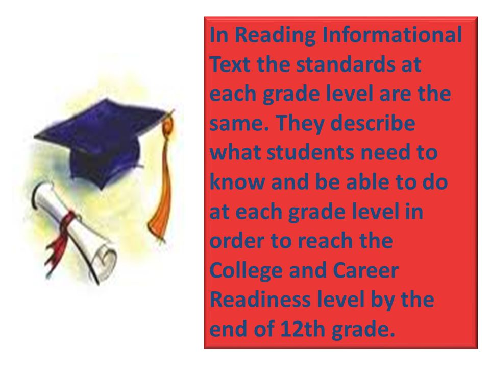 In Reading Informational Text the standards at each grade level are the same. They describe what students need to know and be able to do at each grade