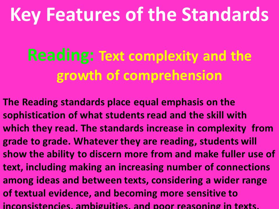 Key Features of the Standards Reading: Text complexity and the growth of comprehension The Reading standards place equal emphasis on the sophisticatio