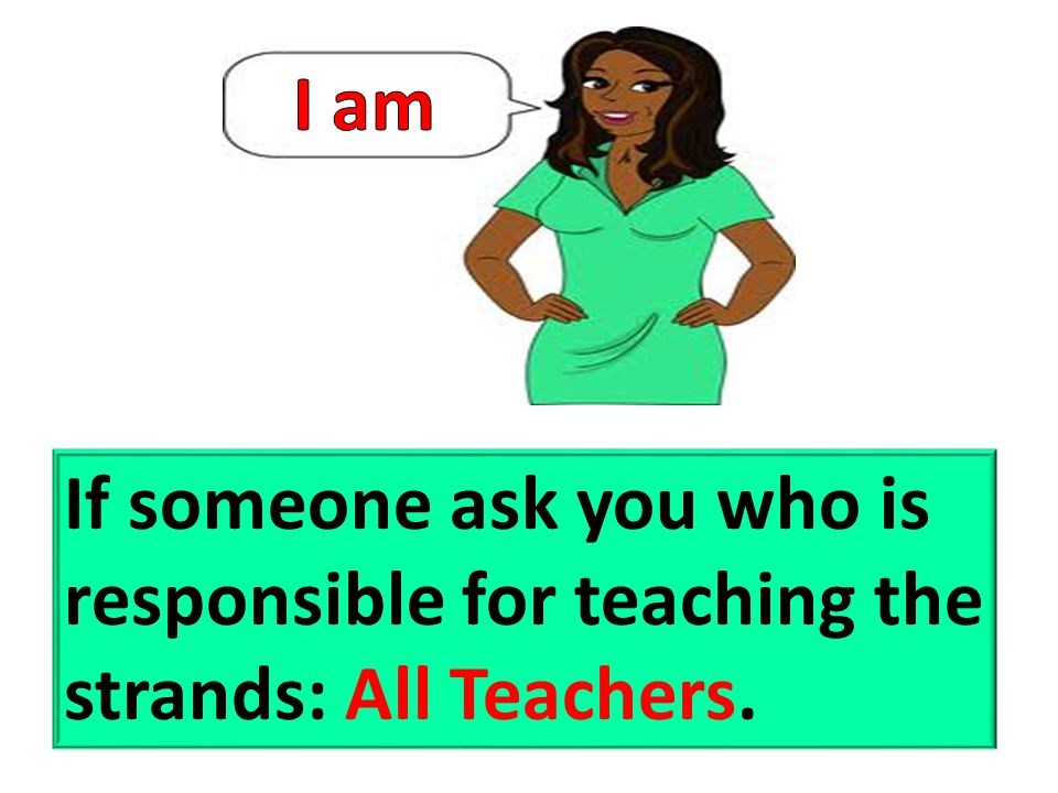 If someone ask you who is responsible for teaching the strands: All Teachers.