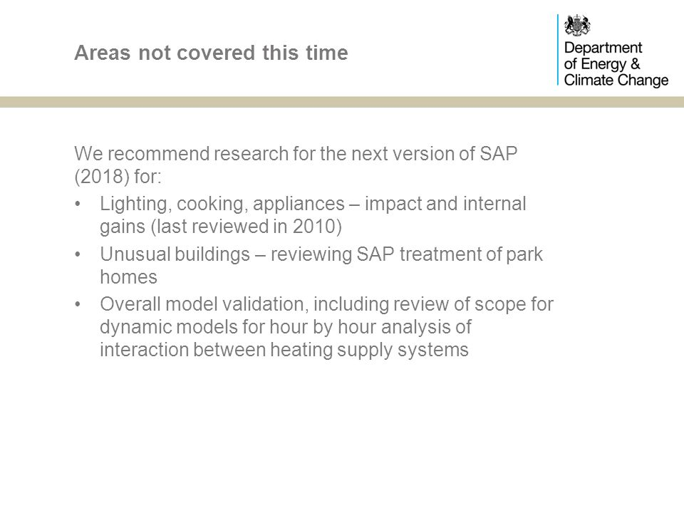 We recommend research for the next version of SAP (2018) for: Lighting, cooking, appliances – impact and internal gains (last reviewed in 2010) Unusual buildings – reviewing SAP treatment of park homes Overall model validation, including review of scope for dynamic models for hour by hour analysis of interaction between heating supply systems Areas not covered this time