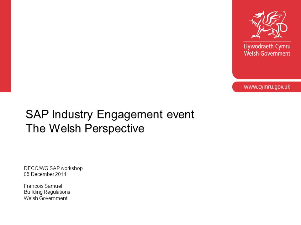 Relevance of SAP to Wales and importance of this workshop 2014 Part L changes, differences with England, NHBC guidance for Wales Non Energy policy - TAN22/Building Regulations review Part L – what next for Wales?