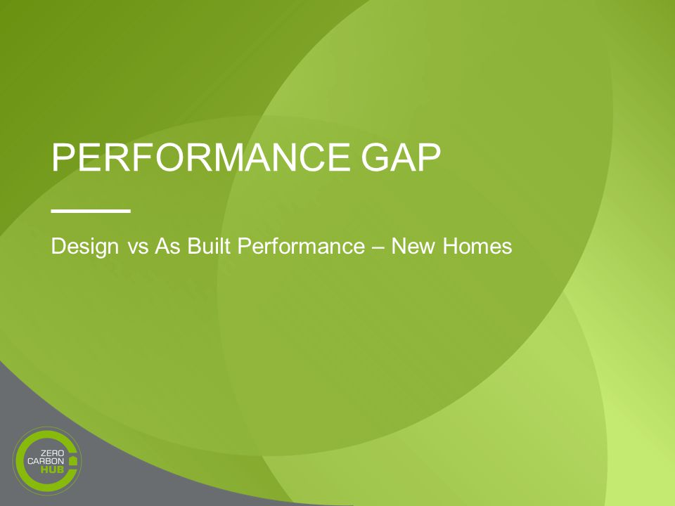 PERFORMANCE GAP Design vs As Built Performance – New Homes