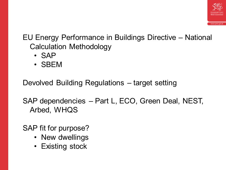 EU Energy Performance in Buildings Directive – National Calculation Methodology SAP SBEM Devolved Building Regulations – target setting SAP dependencies – Part L, ECO, Green Deal, NEST, Arbed, WHQS SAP fit for purpose.