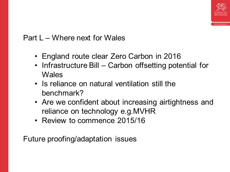 Part L – Where next for Wales England route clear Zero Carbon in 2016 Infrastructure Bill – Carbon offsetting potential for Wales Is reliance on natural ventilation still the benchmark.