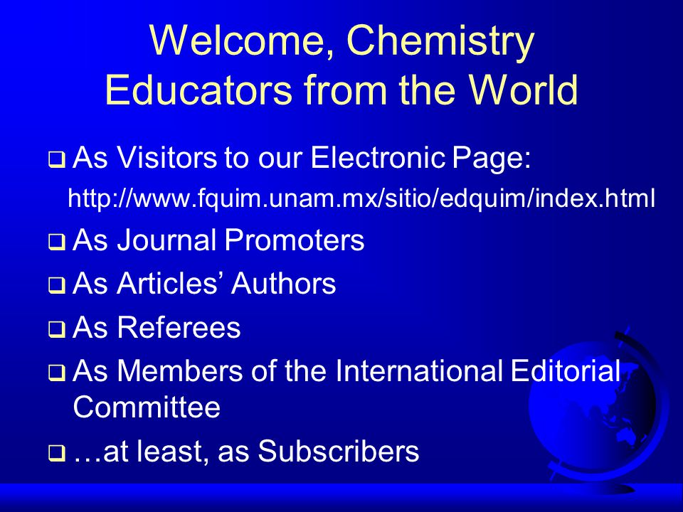 Welcome, Chemistry Educators from the World  As Visitors to our Electronic Page: http://www.fquim.unam.mx/sitio/edquim/index.html  As Journal Promoters  As Articles' Authors  As Referees  As Members of the International Editorial Committee  …at least, as Subscribers