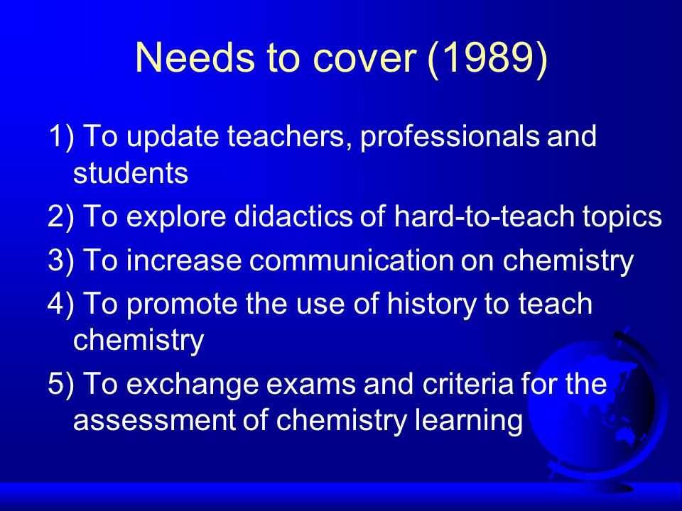 Needs to cover (1989) 1) To update teachers, professionals and students 2) To explore didactics of hard-to-teach topics 3) To increase communication on chemistry 4) To promote the use of history to teach chemistry 5) To exchange exams and criteria for the assessment of chemistry learning