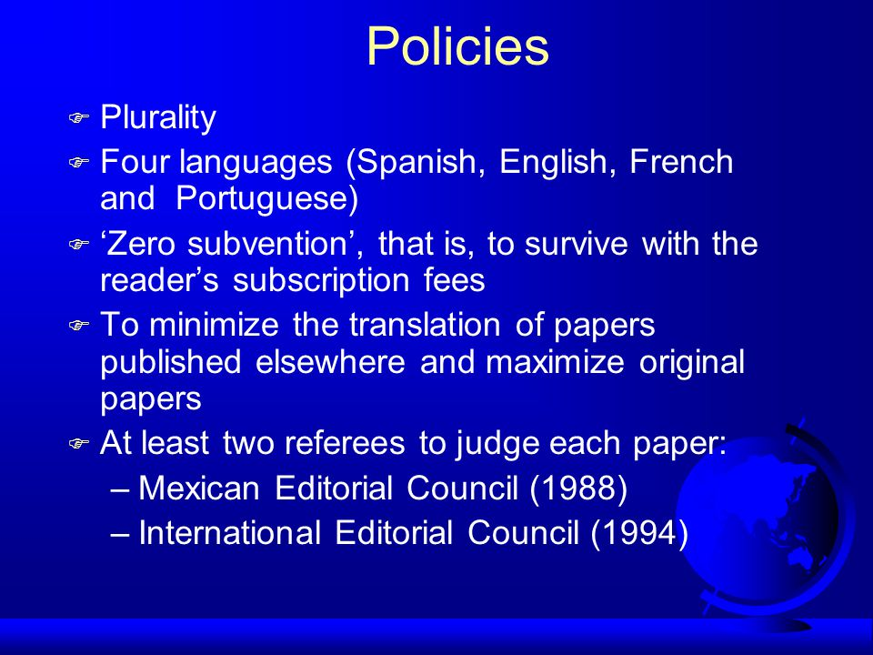 Policies F Plurality F Four languages (Spanish, English, French and Portuguese) F 'Zero subvention', that is, to survive with the reader's subscription fees F To minimize the translation of papers published elsewhere and maximize original papers F At least two referees to judge each paper: –Mexican Editorial Council (1988) –International Editorial Council (1994)