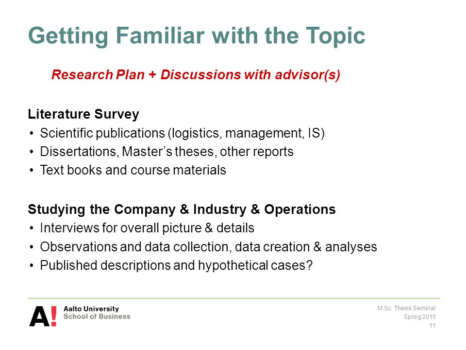 Getting Familiar with the Topic Research Plan + Discussions with advisor(s) Literature Survey Scientific publications (logistics, management, IS) Dissertations, Master's theses, other reports Text books and course materials Studying the Company & Industry & Operations Interviews for overall picture & details Observations and data collection, data creation & analyses Published descriptions and hypothetical cases.