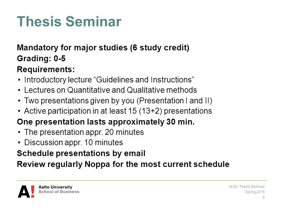 Thesis Seminar Mandatory for major studies (6 study credit) Grading: 0-5 Requirements: Introductory lecture Guidelines and Instructions Lectures on Quantitative and Qualitative methods Two presentations given by you (Presentation I and II) Active participation in at least 15 (13+2) presentations One presentation lasts approximately 30 min.