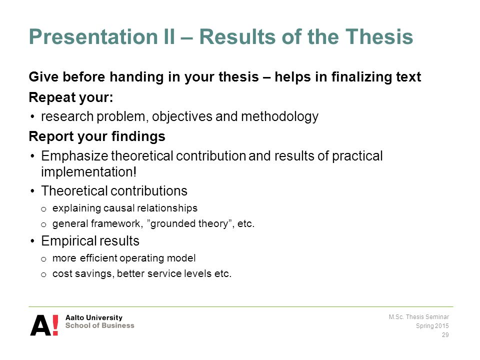 Presentation II – Results of the Thesis Give before handing in your thesis – helps in finalizing text Repeat your: research problem, objectives and methodology Report your findings Emphasize theoretical contribution and results of practical implementation.