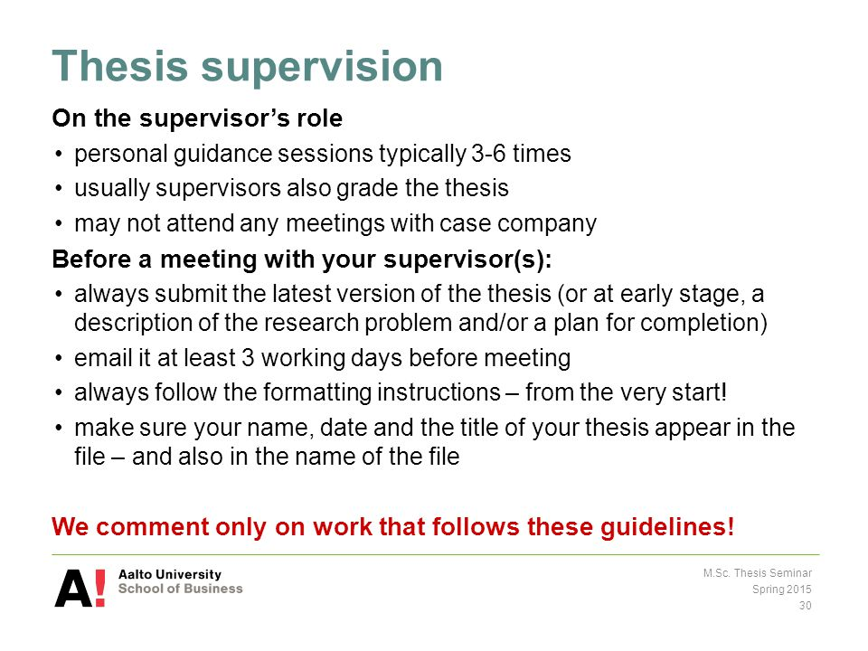 Thesis supervision On the supervisor's role personal guidance sessions typically 3-6 times usually supervisors also grade the thesis may not attend any meetings with case company Before a meeting with your supervisor(s): always submit the latest version of the thesis (or at early stage, a description of the research problem and/or a plan for completion) email it at least 3 working days before meeting always follow the formatting instructions – from the very start.