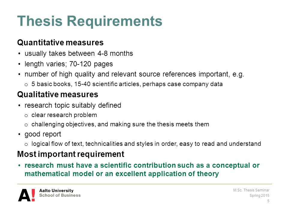 Thesis Requirements Quantitative measures usually takes between 4-8 months length varies; 70-120 pages number of high quality and relevant source references important, e.g.