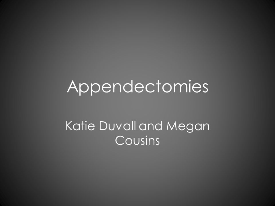 Appendectomies Katie Duvall and Megan Cousins