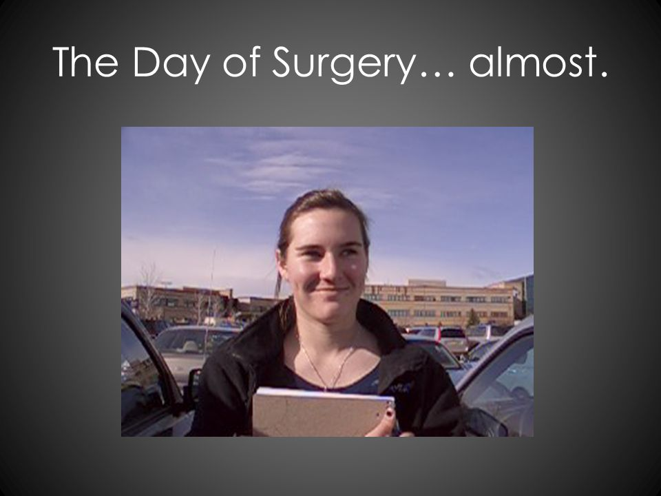 The Day of Surgery… almost.