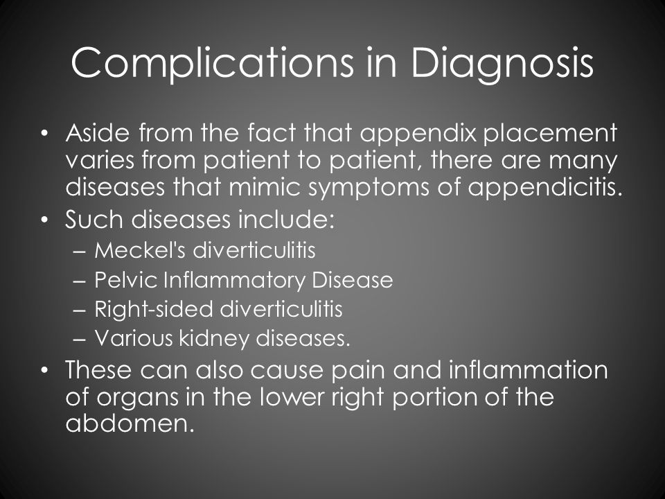 Complications in Diagnosis Aside from the fact that appendix placement varies from patient to patient, there are many diseases that mimic symptoms of appendicitis.