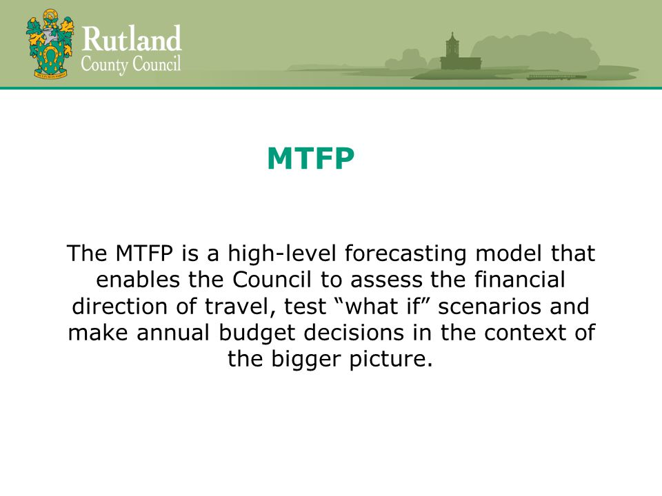 MTFP The MTFP is a high-level forecasting model that enables the Council to assess the financial direction of travel, test what if scenarios and make annual budget decisions in the context of the bigger picture.