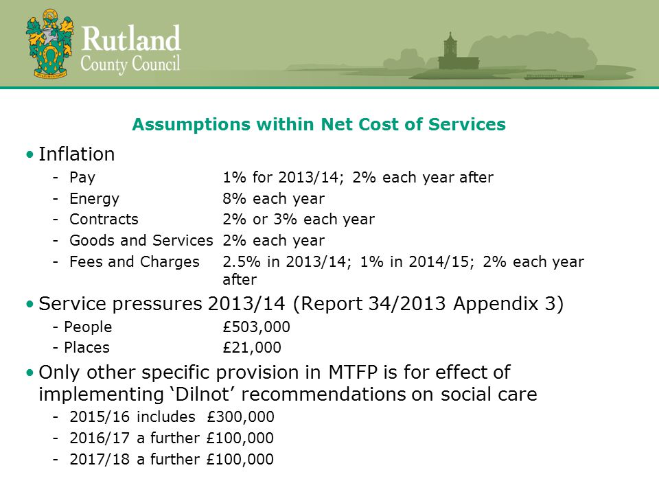 Assumptions within Net Cost of Services Savings (Report 34/2013 Appendix 4) To be achieved in 2013/14 within service budgets - People£167,000 - Places£399,700 - Resources£336,400 Plus further savings assumed but not yet allocated within service budgets - People£455,500 - Places£ 70,200 - Resources£105,700 MTFP assumes further savings - 2014/15£607,900 - 2015/16£534,500 - 2016/17£ 88,200 Support for Local Council Tax Scheme - Discretionary Fund of £100,000 to assist in mitigating hardship Inflation contingency - Provides for 1% pay award in 2013/14