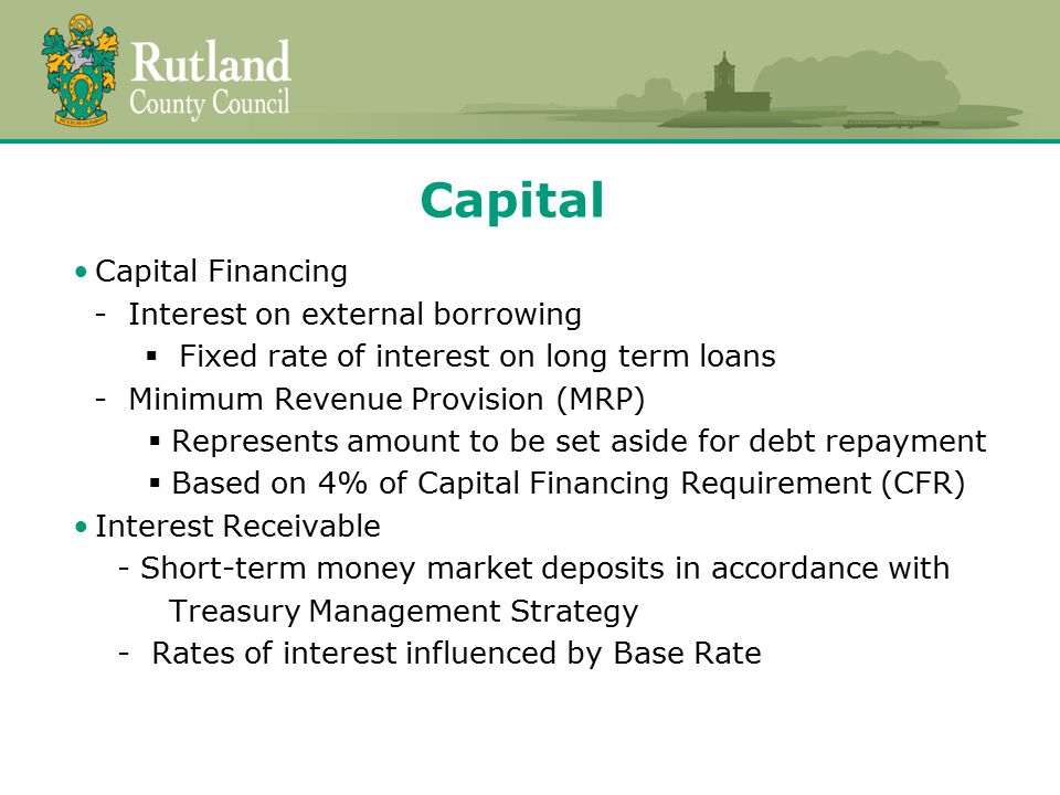 Capital Capital Financing - Interest on external borrowing  Fixed rate of interest on long term loans - Minimum Revenue Provision (MRP)  Represents amount to be set aside for debt repayment  Based on 4% of Capital Financing Requirement (CFR) Interest Receivable - Short-term money market deposits in accordance with Treasury Management Strategy - Rates of interest influenced by Base Rate