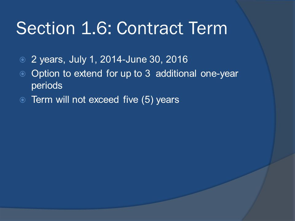 Section 1.6: Contract Term  2 years, July 1, 2014-June 30, 2016  Option to extend for up to 3 additional one-year periods  Term will not exceed fiv