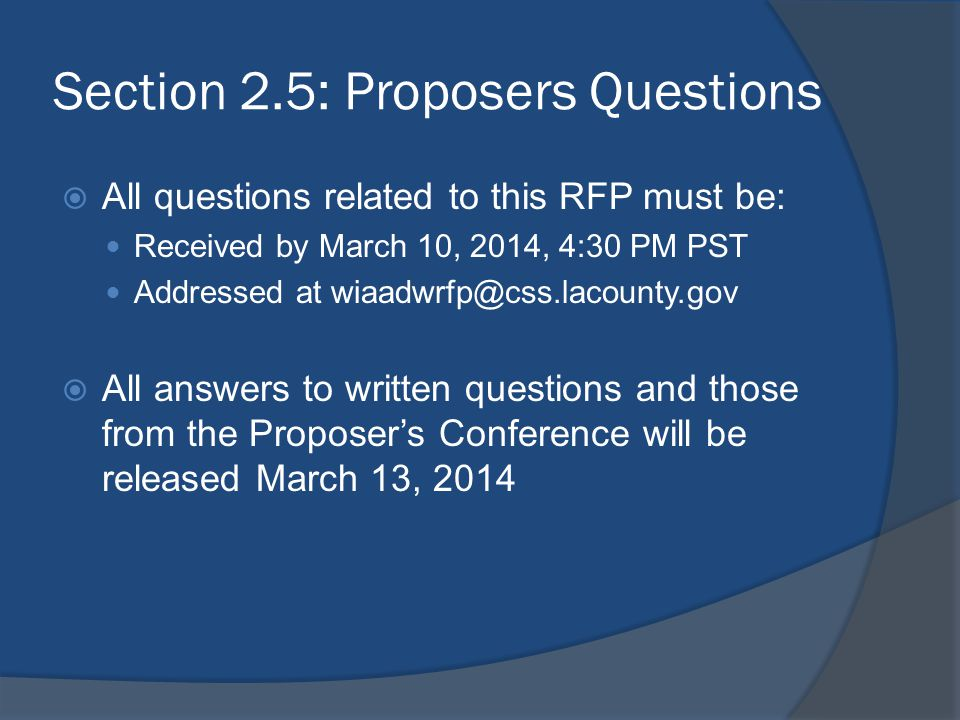 Section 2.5: Proposers Questions  All questions related to this RFP must be: Received by March 10, 2014, 4:30 PM PST Addressed at wiaadwrfp@css.lacou