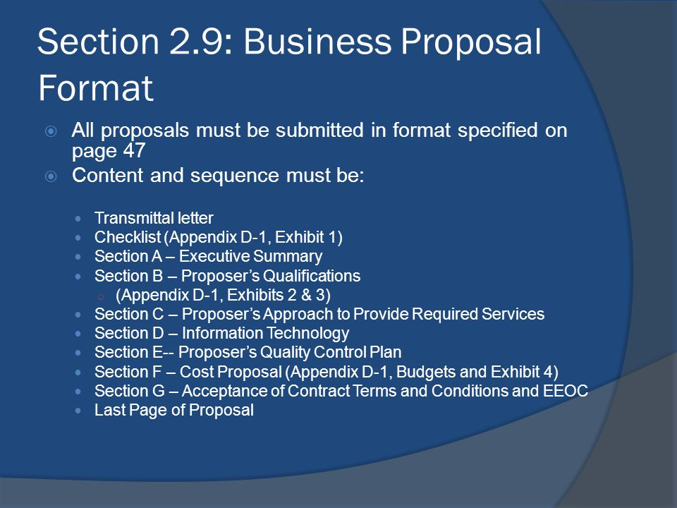 Section 2.9: Business Proposal Format  All proposals must be submitted in format specified on page 47  Content and sequence must be: Transmittal let