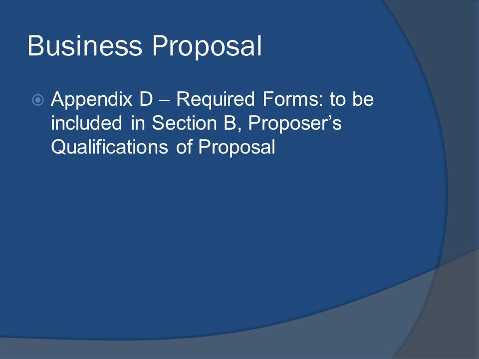 Business Proposal  Appendix D – Required Forms: to be included in Section B, Proposer's Qualifications of Proposal