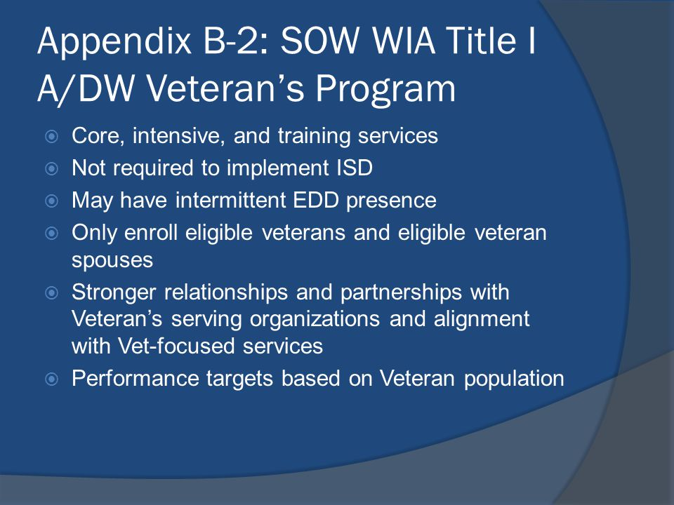 Appendix B-2: SOW WIA Title I A/DW Veteran's Program  Core, intensive, and training services  Not required to implement ISD  May have intermittent
