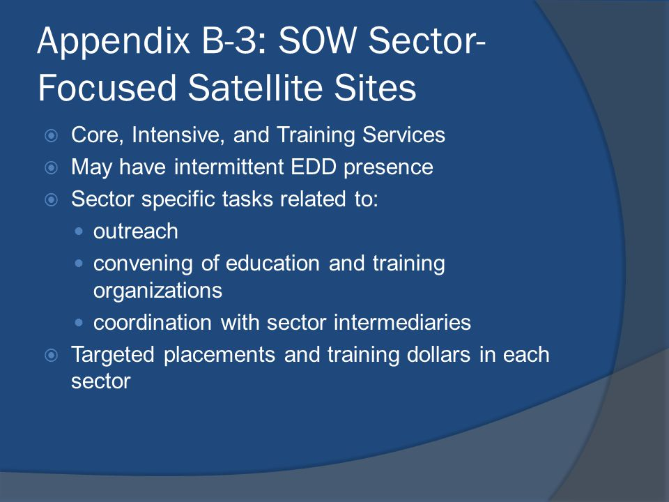 Appendix B-3: SOW Sector- Focused Satellite Sites  Core, Intensive, and Training Services  May have intermittent EDD presence  Sector specific task