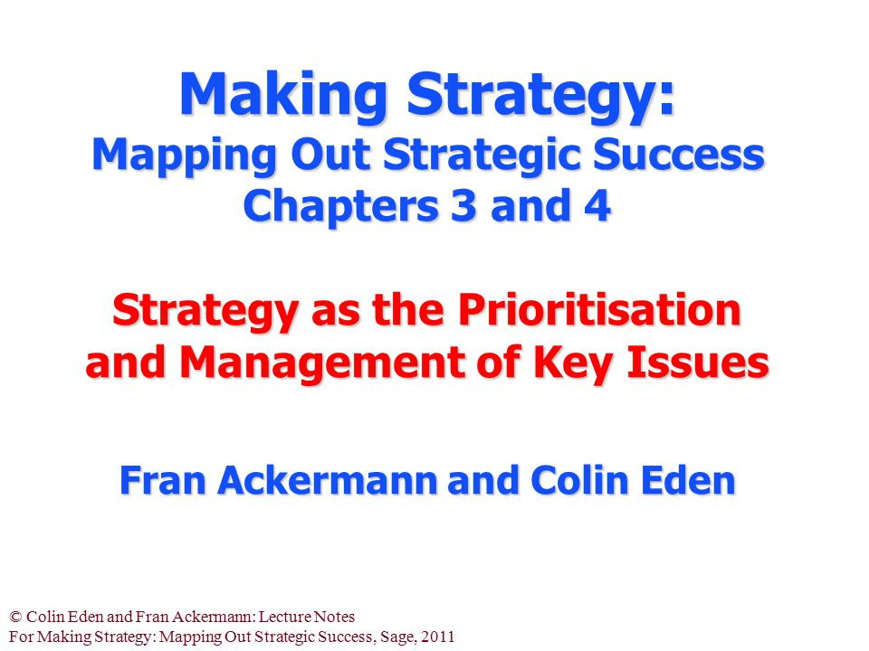 © Colin Eden and Fran Ackermann: Lecture Notes For Making Strategy: Mapping Out Strategic Success, Sage, 2011 Making Strategy: Mapping Out Strategic S