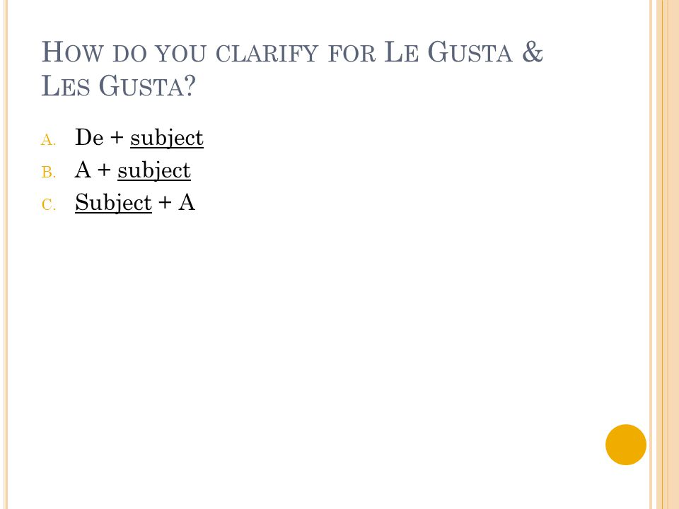 H OW DO YOU CLARIFY FOR L E G USTA & L ES G USTA ? A. De + subject B. A + subject C. Subject + A