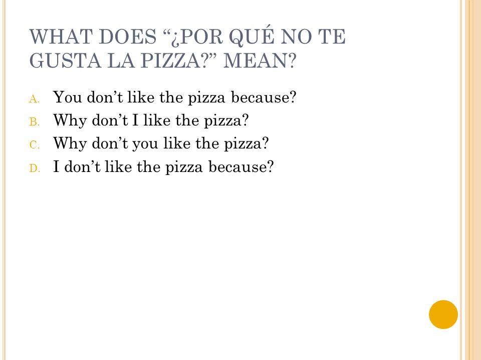 WHAT DOES ¿POR QUÉ NO TE GUSTA LA PIZZA MEAN. A.