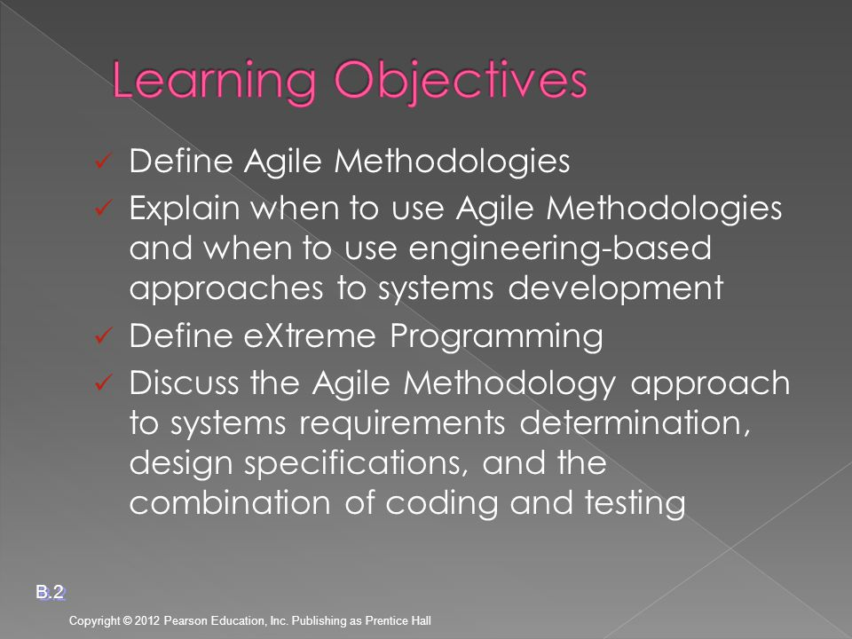 Define Agile Methodologies Explain when to use Agile Methodologies and when to use engineering-based approaches to systems development Define eXtreme Programming Discuss the Agile Methodology approach to systems requirements determination, design specifications, and the combination of coding and testing Copyright © 2012 Pearson Education, Inc.