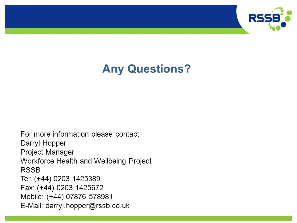 Any Questions? For more information please contact Darryl Hopper Project Manager Workforce Health and Wellbeing Project RSSB Tel: (+44) 0203 1425389 F