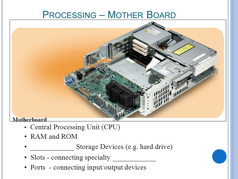 A-10 P ROCESSING – M OTHER B OARD Motherboard Central Processing Unit (CPU) RAM and ROM ___________ Storage Devices (e.g.