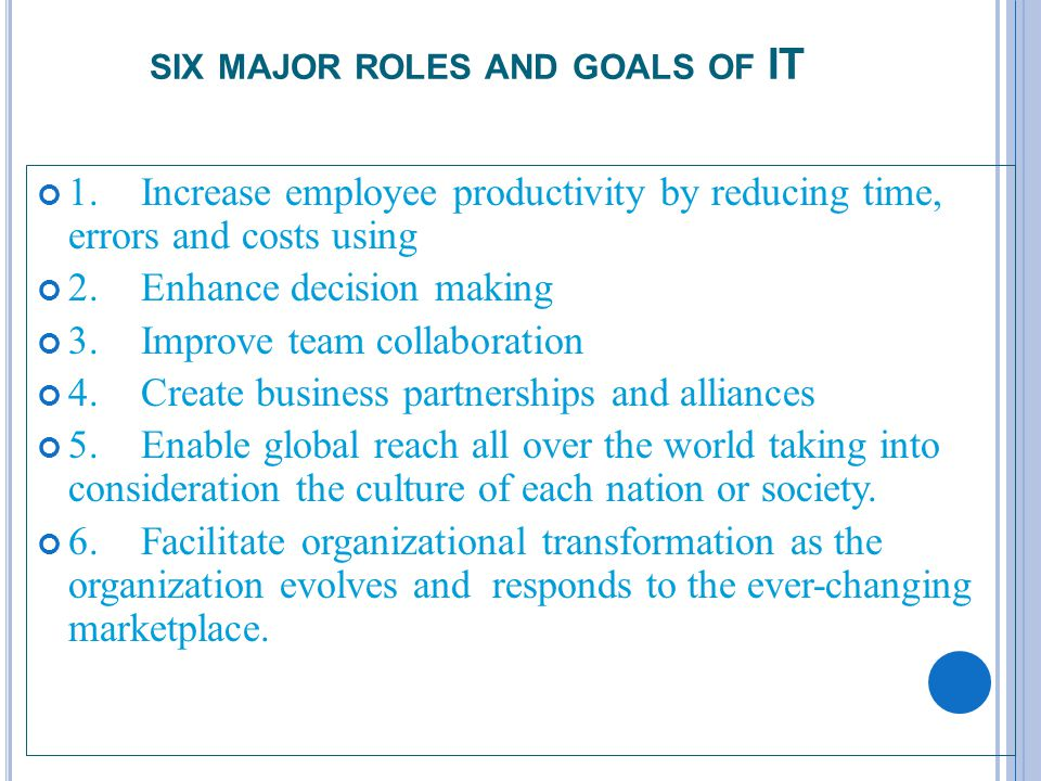 3 SIX MAJOR ROLES AND GOALS OF IT 1.Increase employee productivity by reducing time, errors and costs using 2.Enhance decision making 3.Improve team collaboration 4.Create business partnerships and alliances 5.Enable global reach all over the world taking into consideration the culture of each nation or society.