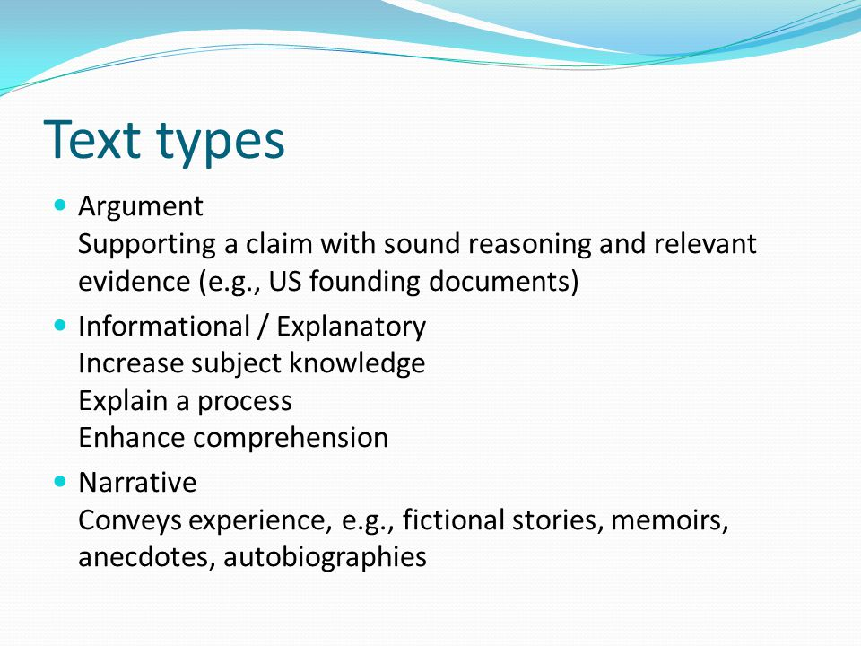 Text types Argument Supporting a claim with sound reasoning and relevant evidence (e.g., US founding documents) Informational / Explanatory Increase subject knowledge Explain a process Enhance comprehension Narrative Conveys experience, e.g., fictional stories, memoirs, anecdotes, autobiographies