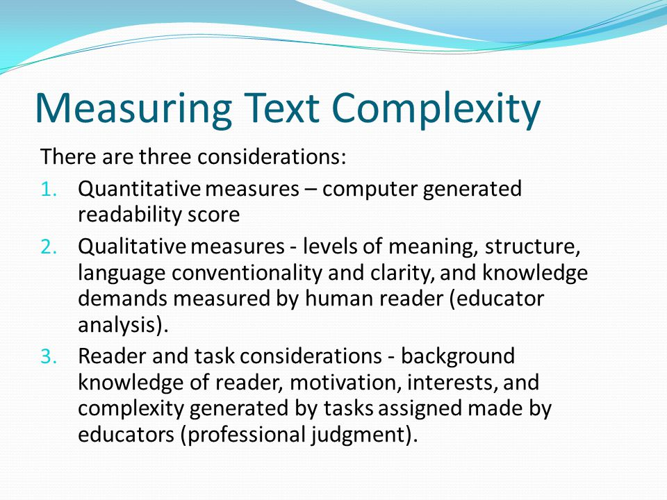 Measuring Text Complexity There are three considerations: 1.