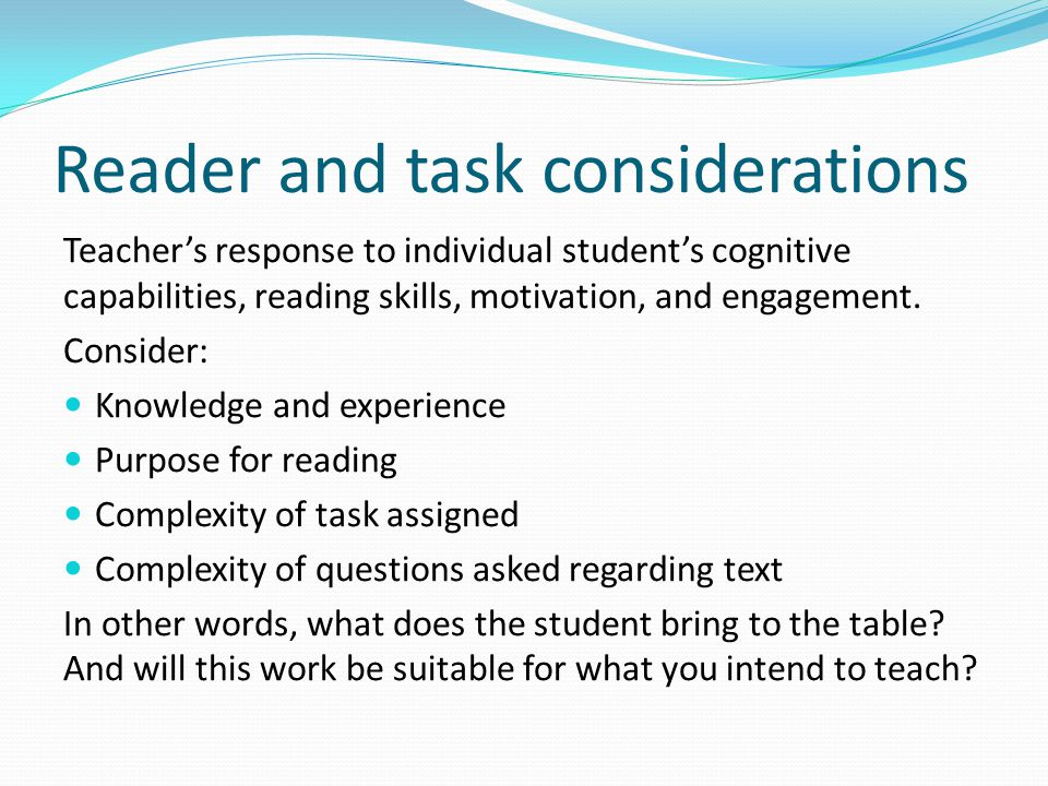 Reader and task considerations Teacher's response to individual student's cognitive capabilities, reading skills, motivation, and engagement.
