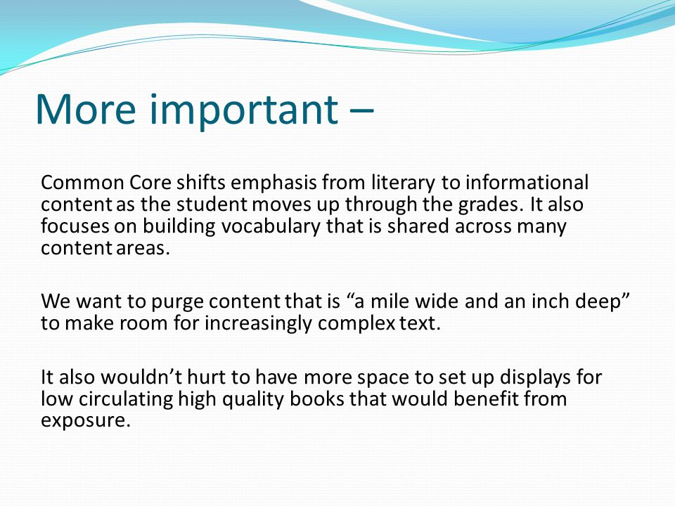 More important – Common Core shifts emphasis from literary to informational content as the student moves up through the grades.