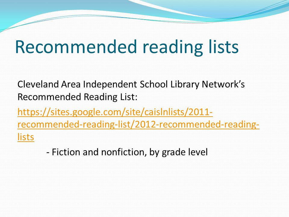 Recommended reading lists Cleveland Area Independent School Library Network's Recommended Reading List: https://sites.google.com/site/caislnlists/2011- recommended-reading-list/2012-recommended-reading- lists - Fiction and nonfiction, by grade level