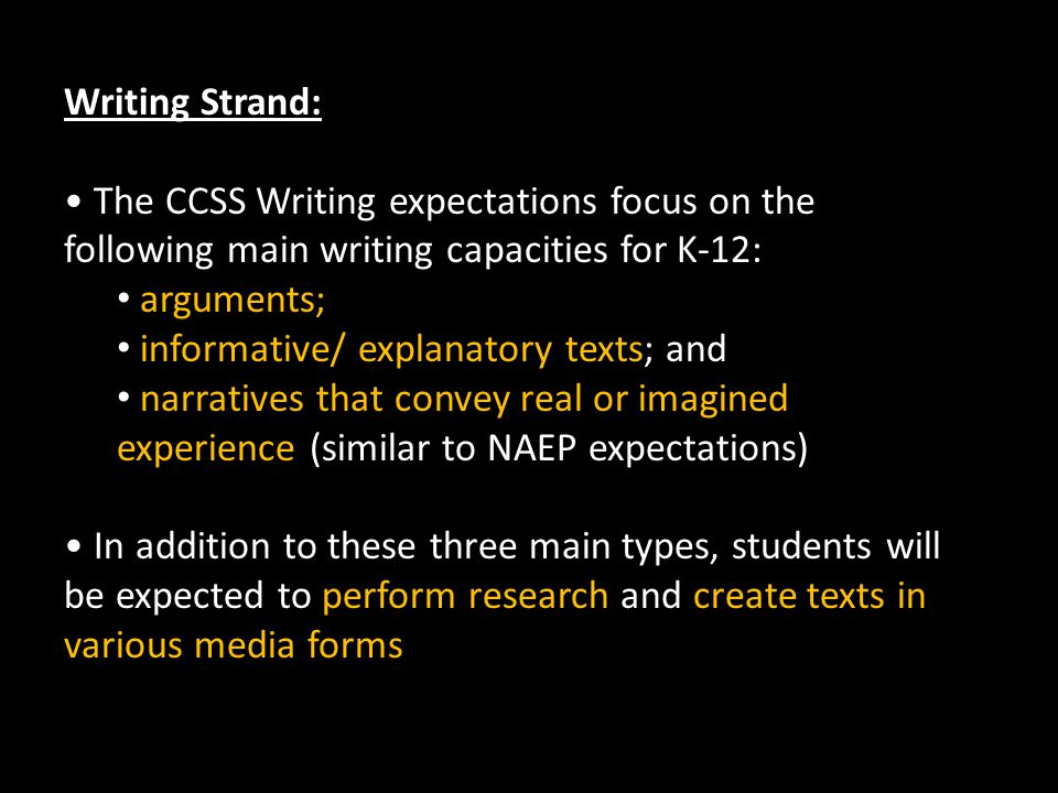 Writing Strand: The CCSS Writing expectations focus on the following main writing capacities for K-12: arguments; informative/ explanatory texts; and narratives that convey real or imagined experience (similar to NAEP expectations) In addition to these three main types, students will be expected to perform research and create texts in various media forms
