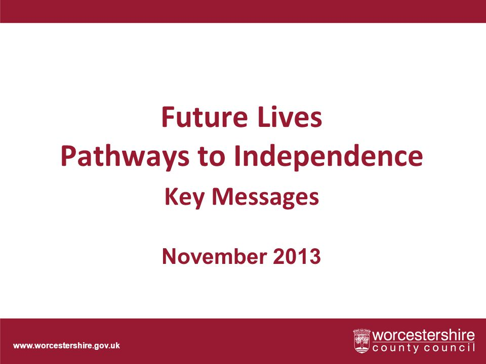 www.worcestershire.gov.uk Future Lives Pathways to Independence Key Messages November 2013