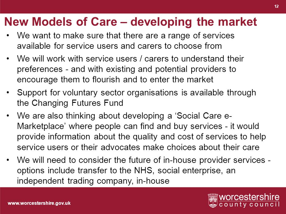 www.worcestershire.gov.uk New Models of Care – developing the market 12 We want to make sure that there are a range of services available for service