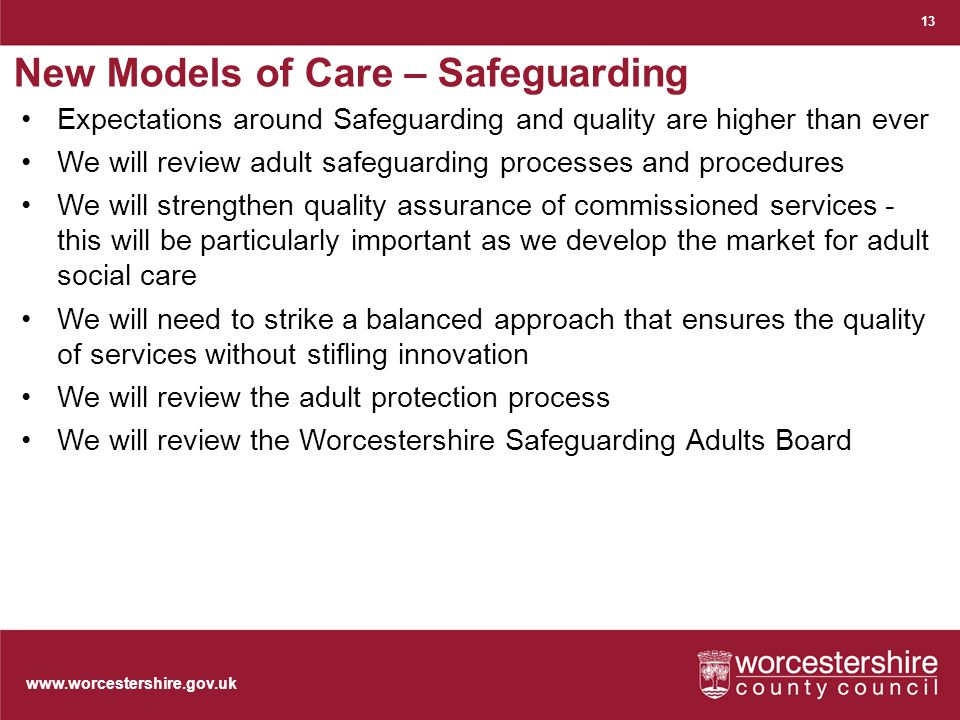 www.worcestershire.gov.uk New Models of Care – Safeguarding 13 Expectations around Safeguarding and quality are higher than ever We will review adult